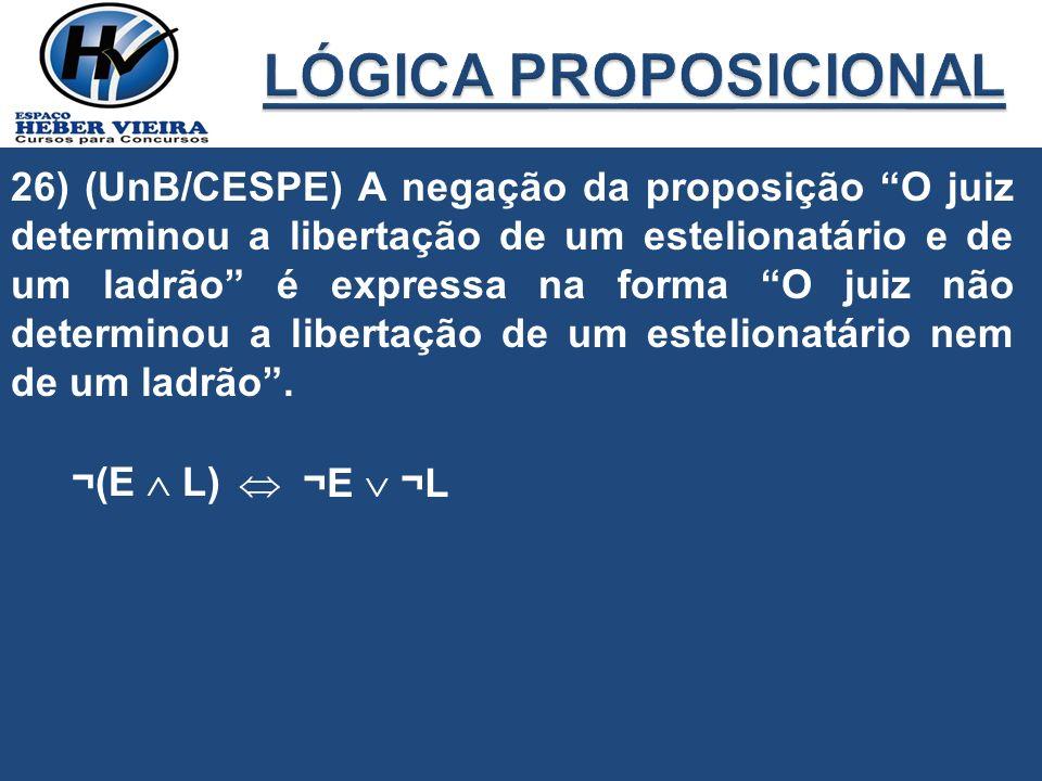 26) (UnB/CESPE) A negação da proposição O juiz determinou a libertação de um estelionatário e de um ladrão é expressa na forma O juiz não determinou a