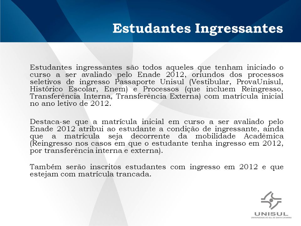 Estudantes Ingressantes Estudantes ingressantes são todos aqueles que tenham iniciado o curso a ser avaliado pelo Enade 2012, oriundos dos processos s