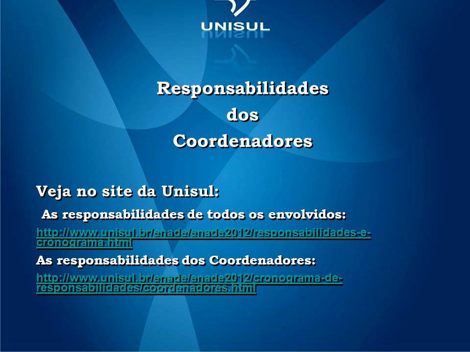 Responsabilidades dos Coordenadores Veja no site da Unisul: As responsabilidades de todos os envolvidos: http://www.unisul.br/enade/enade2012/responsabilidades-e- cronograma.html As responsabilidades dos Coordenadores: http://www.unisul.br/enade/enade2012/cronograma-de- responsabilidades/coordenadores.html Responsabilidades dos Coordenadores Veja no site da Unisul: As responsabilidades de todos os envolvidos: http://www.unisul.br/enade/enade2012/responsabilidades-e- cronograma.html As responsabilidades dos Coordenadores: http://www.unisul.br/enade/enade2012/cronograma-de- responsabilidades/coordenadores.html