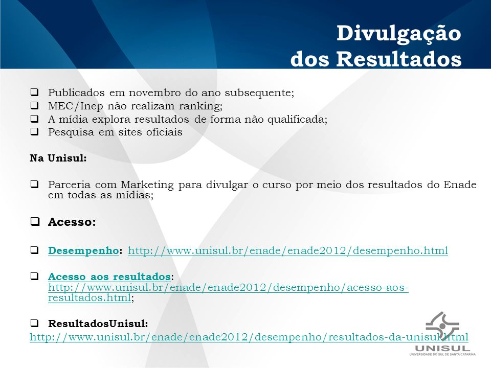Divulgação dos Resultados Publicados em novembro do ano subsequente; MEC/Inep não realizam ranking; A mídia explora resultados de forma não qualificada; Pesquisa em sites oficiais Na Unisul: Parceria com Marketing para divulgar o curso por meio dos resultados do Enade em todas as mídias; Acesso: Desempenho: http://www.unisul.br/enade/enade2012/desempenho.html Desempenhohttp://www.unisul.br/enade/enade2012/desempenho.html Acesso aos resultados : http://www.unisul.br/enade/enade2012/desempenho/acesso-aos- resultados.html; Acesso aos resultados http://www.unisul.br/enade/enade2012/desempenho/acesso-aos- resultados.html ResultadosUnisul: http://www.unisul.br/enade/enade2012/desempenho/resultados-da-unisul.html