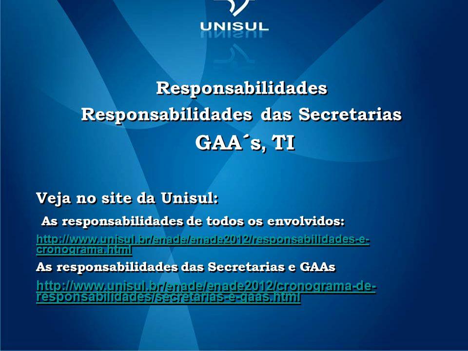 Responsabilidades Responsabilidades das Secretarias GAA´s, TI Veja no site da Unisul: As responsabilidades de todos os envolvidos: http://www.unisul.br/enade/enade2012/responsabilidades-e- cronograma.html As responsabilidades das Secretarias e GAAs http://www.unisul.br/enade/enade2012/cronograma-de- responsabilidades/secretarias-e-gaas.html Responsabilidades Responsabilidades das Secretarias GAA´s, TI Veja no site da Unisul: As responsabilidades de todos os envolvidos: http://www.unisul.br/enade/enade2012/responsabilidades-e- cronograma.html As responsabilidades das Secretarias e GAAs http://www.unisul.br/enade/enade2012/cronograma-de- responsabilidades/secretarias-e-gaas.html