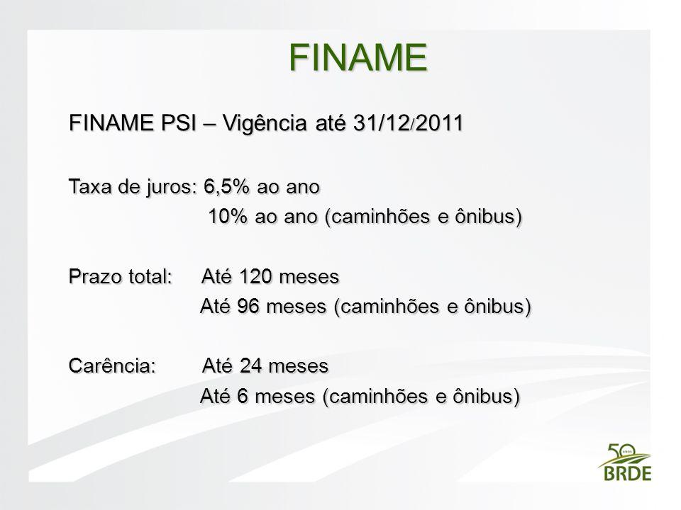 FINAME PSI – Vigência até 31/12 / 2011 Taxa de juros: 6,5% ao ano 10% ao ano (caminhões e ônibus) 10% ao ano (caminhões e ônibus) Prazo total: Até 120