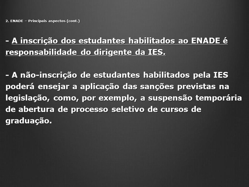 2. ENADE – Principais aspectos (cont.) - A inscrição dos estudantes habilitados ao ENADE é responsabilidade do dirigente da IES. - A não-inscrição de