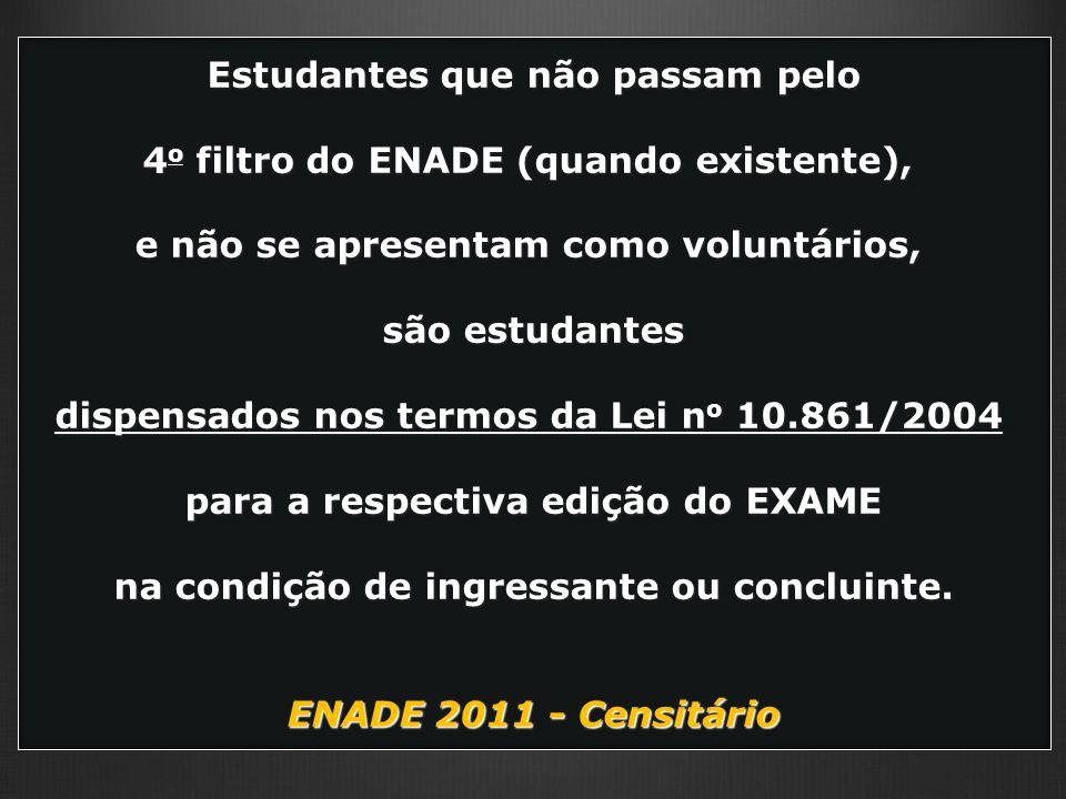 Estudantes que não passam pelo 4 o filtro do ENADE (quando existente), e não se apresentam como voluntários, são estudantes dispensados nos termos da Lei n o 10.861/2004 para a respectiva edição do EXAME na condição de ingressante ou concluinte.