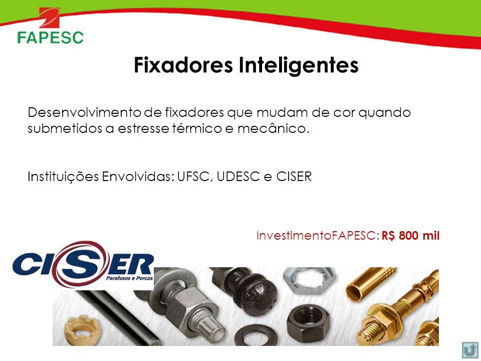 InvestimentoFAPESC: R$ 800 mil Fixadores Inteligentes Desenvolvimento de fixadores que mudam de cor quando submetidos a estresse térmico e mecânico.