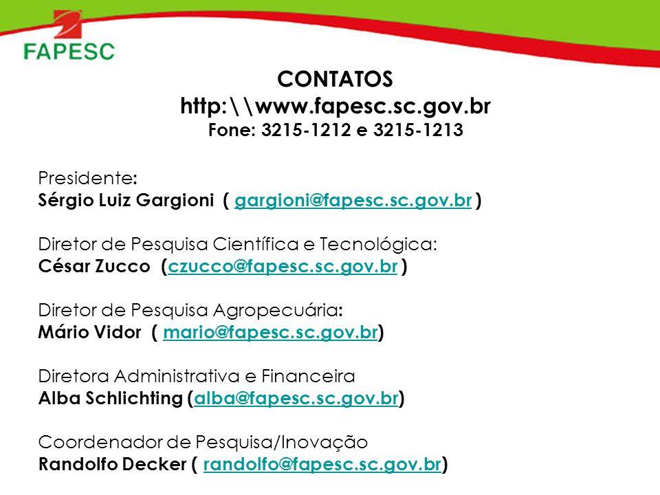 CONTATOS http:\\www.fapesc.sc.gov.br Fone: 3215-1212 e 3215-1213 Presidente : Sérgio Luiz Gargioni ( gargioni@fapesc.sc.gov.br ) gargioni@fapesc.sc.gov.br Diretor de Pesquisa Científica e Tecnológica: César Zucco (czucco@fapesc.sc.gov.br )czucco@fapesc.sc.gov.br Diretor de Pesquisa Agropecuária : Mário Vidor ( mario@fapesc.sc.gov.br)mario@fapesc.sc.gov.br Diretora Administrativa e Financeira Alba Schlichting (alba@fapesc.sc.gov.br)alba@fapesc.sc.gov.br Coordenador de Pesquisa/Inovação Randolfo Decker ( randolfo@fapesc.sc.gov.br)randolfo@fapesc.sc.gov.br