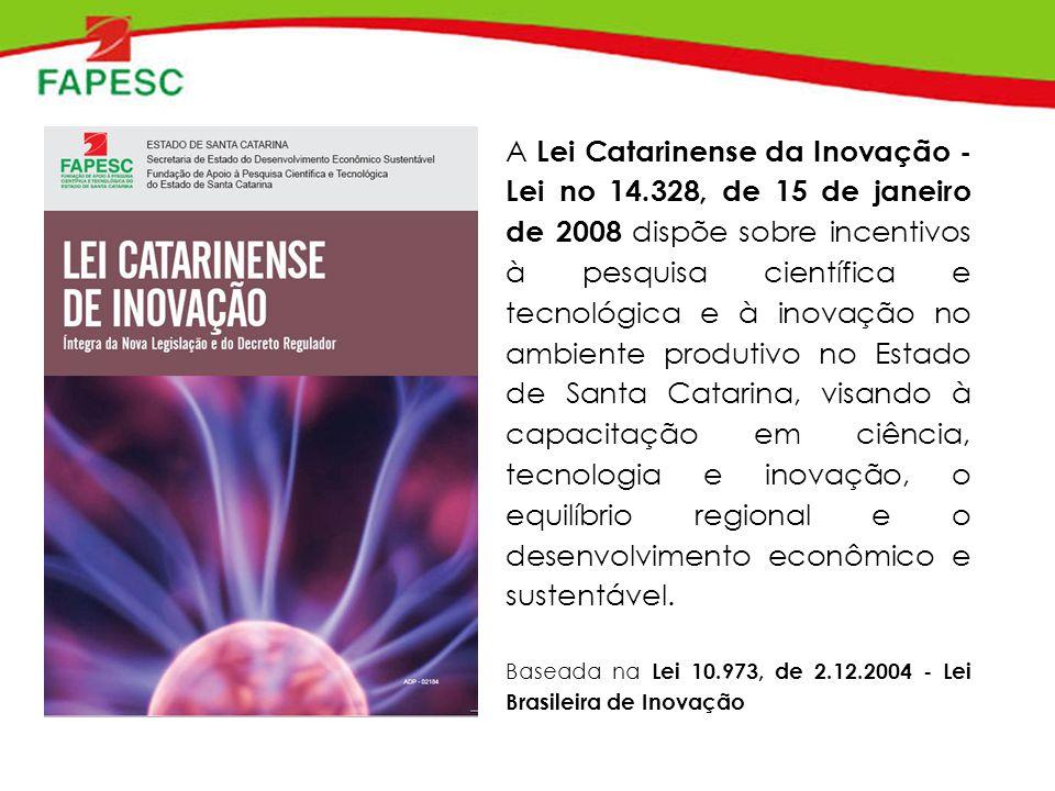 A Lei Catarinense da Inovação - Lei no 14.328, de 15 de janeiro de 2008 dispõe sobre incentivos à pesquisa científica e tecnológica e à inovação no ambiente produtivo no Estado de Santa Catarina, visando à capacitação em ciência, tecnologia e inovação, o equilíbrio regional e o desenvolvimento econômico e sustentável.