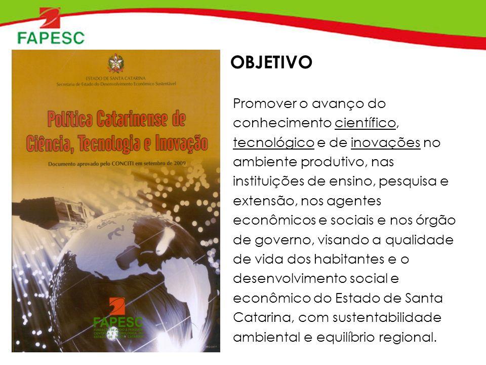 OBJETIVO Promover o avanço do conhecimento científico, tecnológico e de inovações no ambiente produtivo, nas instituições de ensino, pesquisa e extensão, nos agentes econômicos e sociais e nos órgão de governo, visando a qualidade de vida dos habitantes e o desenvolvimento social e econômico do Estado de Santa Catarina, com sustentabilidade ambiental e equilíbrio regional.