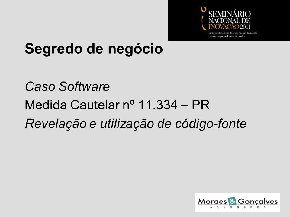 Segredo de negócio Caso Software Medida Cautelar nº 11.334 – PR Revelação e utilização de código-fonte Seminário Nacional de Inovação 2011