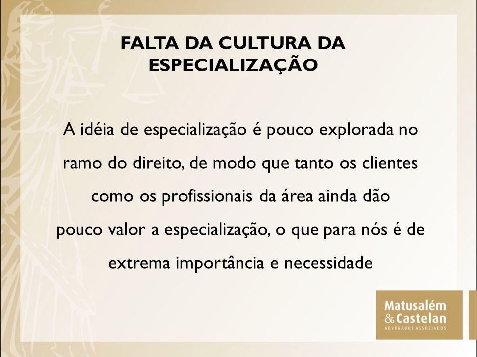 FALTA DA CULTURA DA ESPECIALIZAÇÃO A idéia de especialização é pouco explorada no ramo do direito, de modo que tanto os clientes como os profissionais