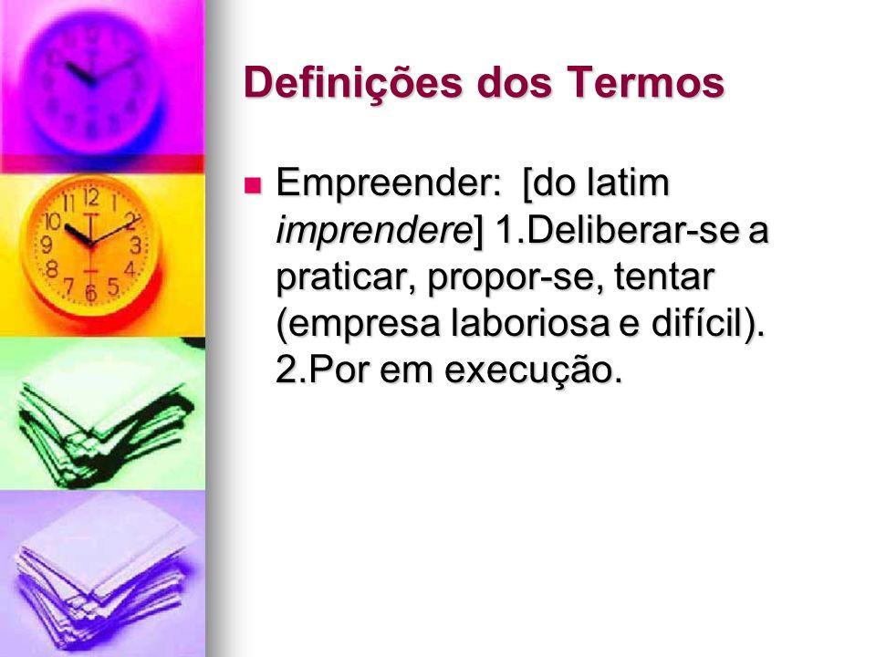 Definições dos Termos Empreender: [do latim imprendere] 1.Deliberar-se a praticar, propor-se, tentar (empresa laboriosa e difícil). 2.Por em execução.