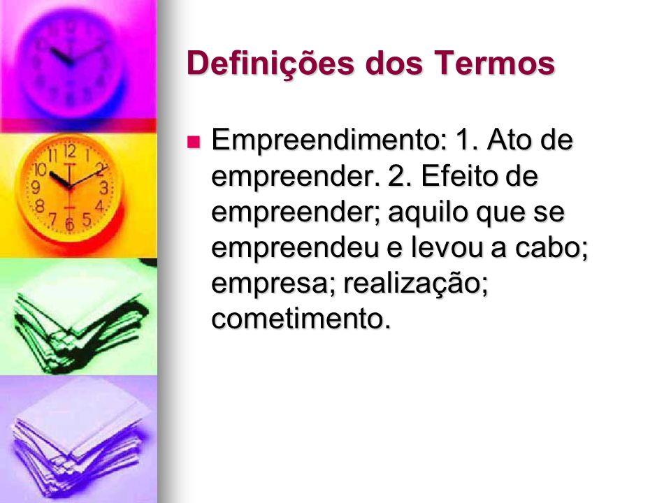 Definições dos Termos Empreendimento: 1. Ato de empreender. 2. Efeito de empreender; aquilo que se empreendeu e levou a cabo; empresa; realização; com
