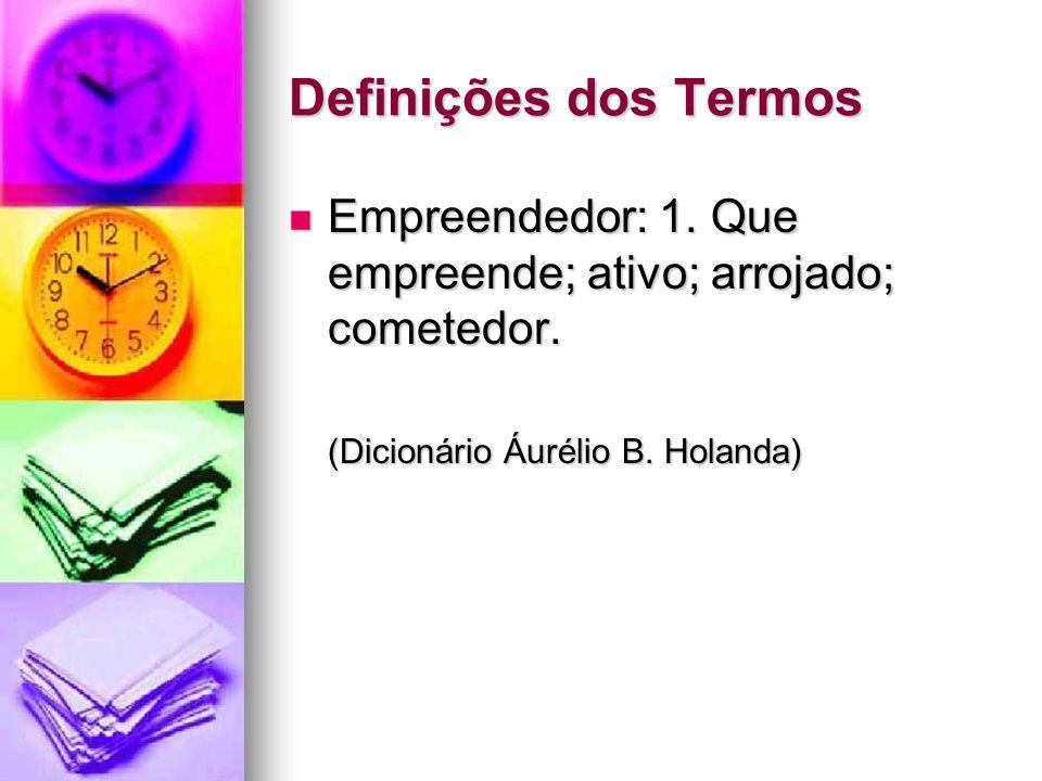 Definições dos Termos Empreendedor: 1. Que empreende; ativo; arrojado; cometedor. Empreendedor: 1. Que empreende; ativo; arrojado; cometedor. (Dicioná