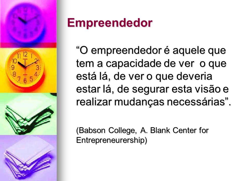 Empreendedor O empreendedor é aquele que tem a capacidade de ver o que está lá, de ver o que deveria estar lá, de segurar esta visão e realizar mudanç