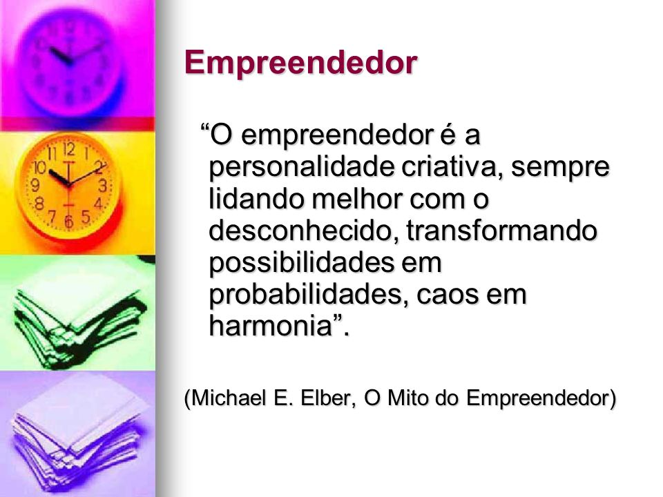 Empreendedor O empreendedor é a personalidade criativa, sempre lidando melhor com o desconhecido, transformando possibilidades em probabilidades, caos