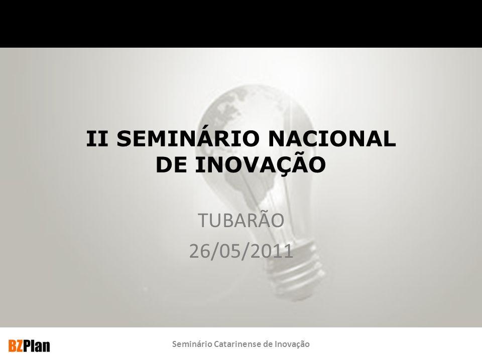 II SEMINÁRIO NACIONAL DE INOVAÇÃO TUBARÃO 26/05/2011 Seminário Catarinense de Inovação