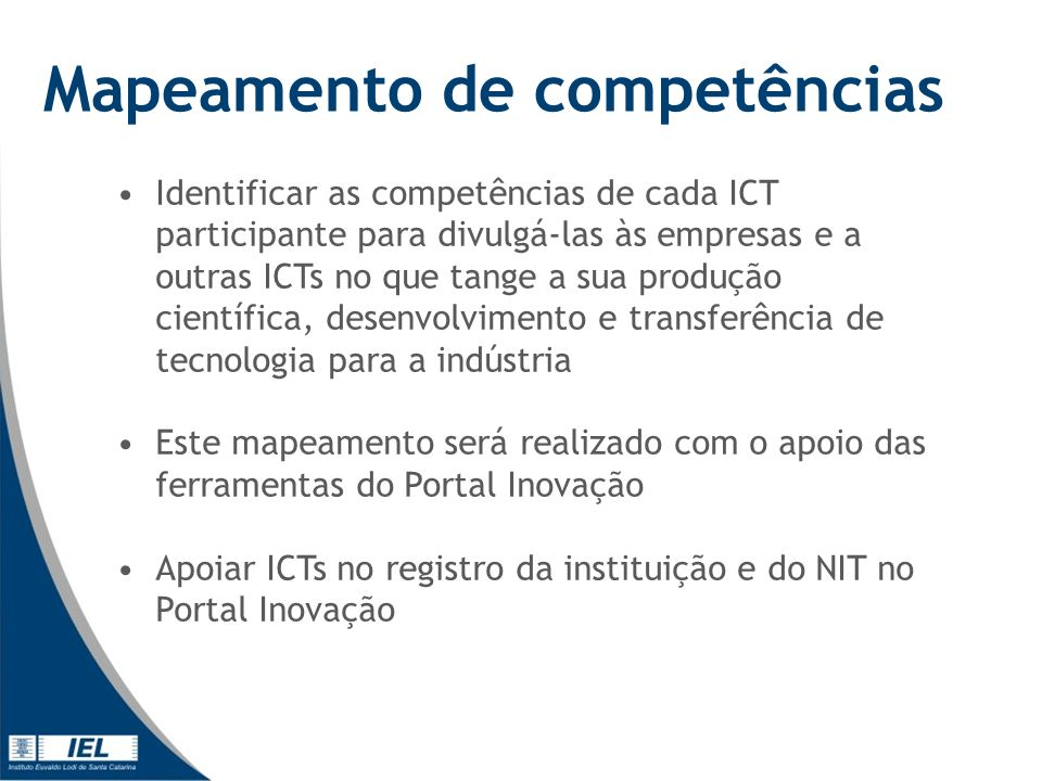 Mapeamento de competências Identificar as competências de cada ICT participante para divulgá-las às empresas e a outras ICTs no que tange a sua produção científica, desenvolvimento e transferência de tecnologia para a indústria Este mapeamento será realizado com o apoio das ferramentas do Portal Inovação Apoiar ICTs no registro da instituição e do NIT no Portal Inovação