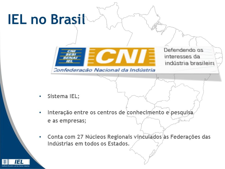 IEL no Brasil Sistema IEL; Interação entre os centros de conhecimento e pesquisa e as empresas; Conta com 27 Núcleos Regionais vinculados às Federações das Indústrias em todos os Estados.