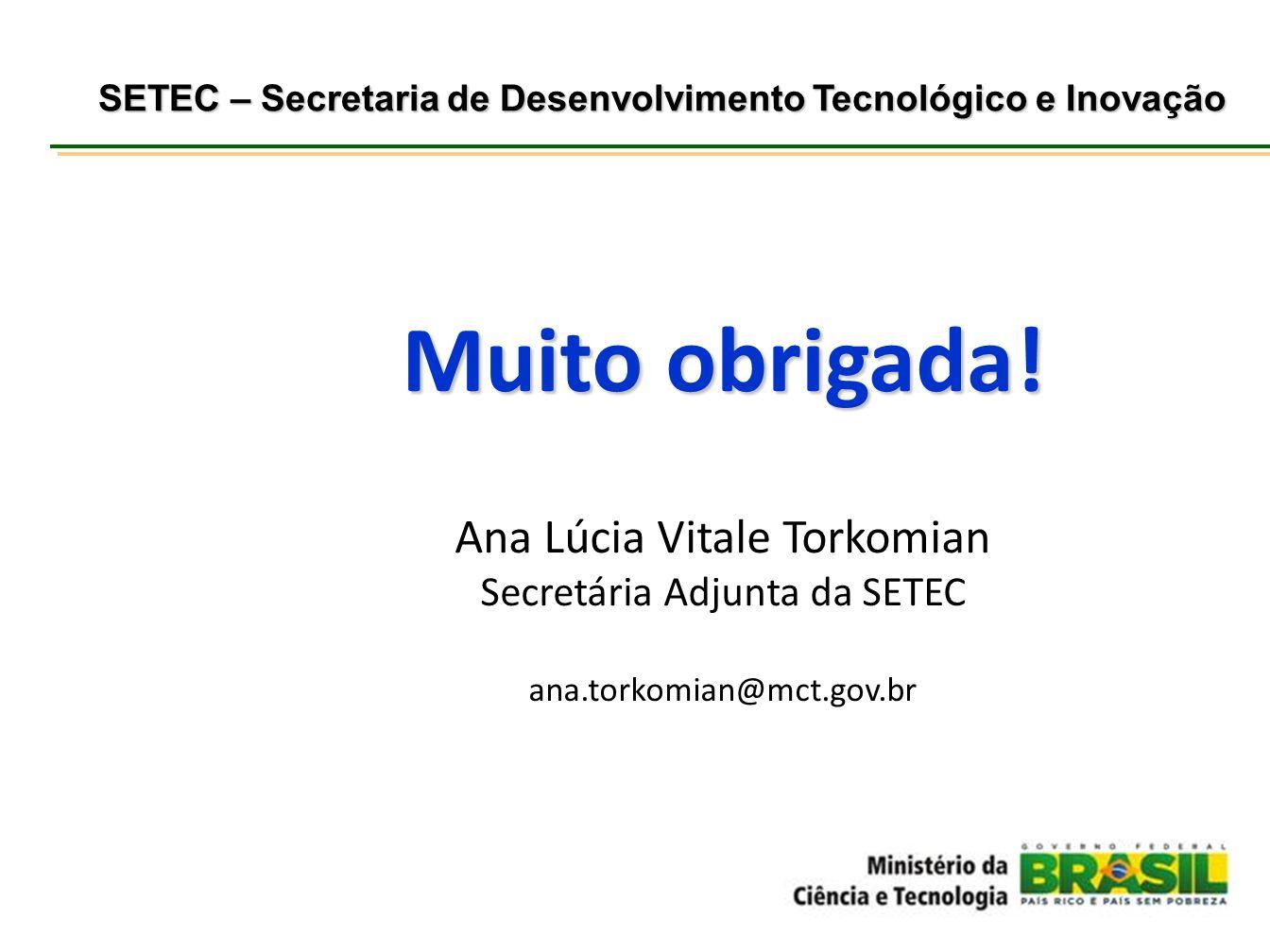 Muito obrigada! Ana Lúcia Vitale Torkomian Secretária Adjunta da SETEC ana.torkomian@mct.gov.br SETEC – Secretaria de Desenvolvimento Tecnológico e In