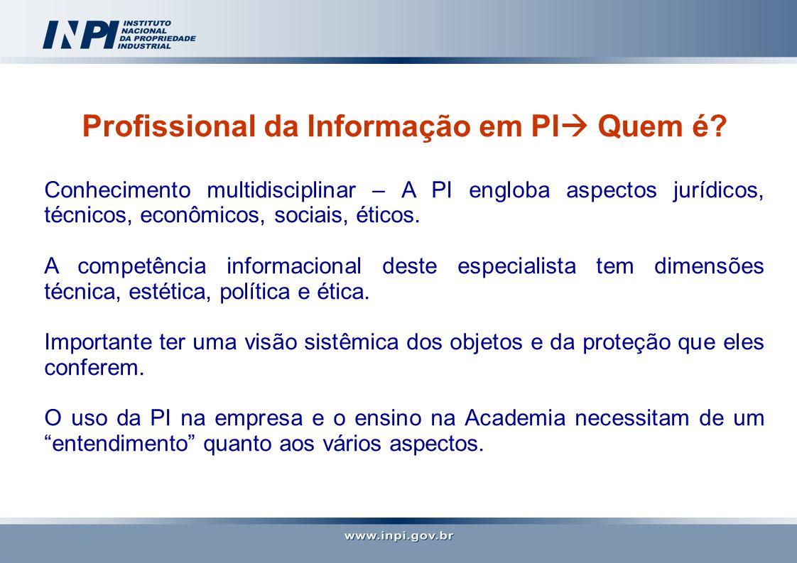 Profissional da Informação em PI Quem é? Conhecimento multidisciplinar – A PI engloba aspectos jurídicos, técnicos, econômicos, sociais, éticos. A com