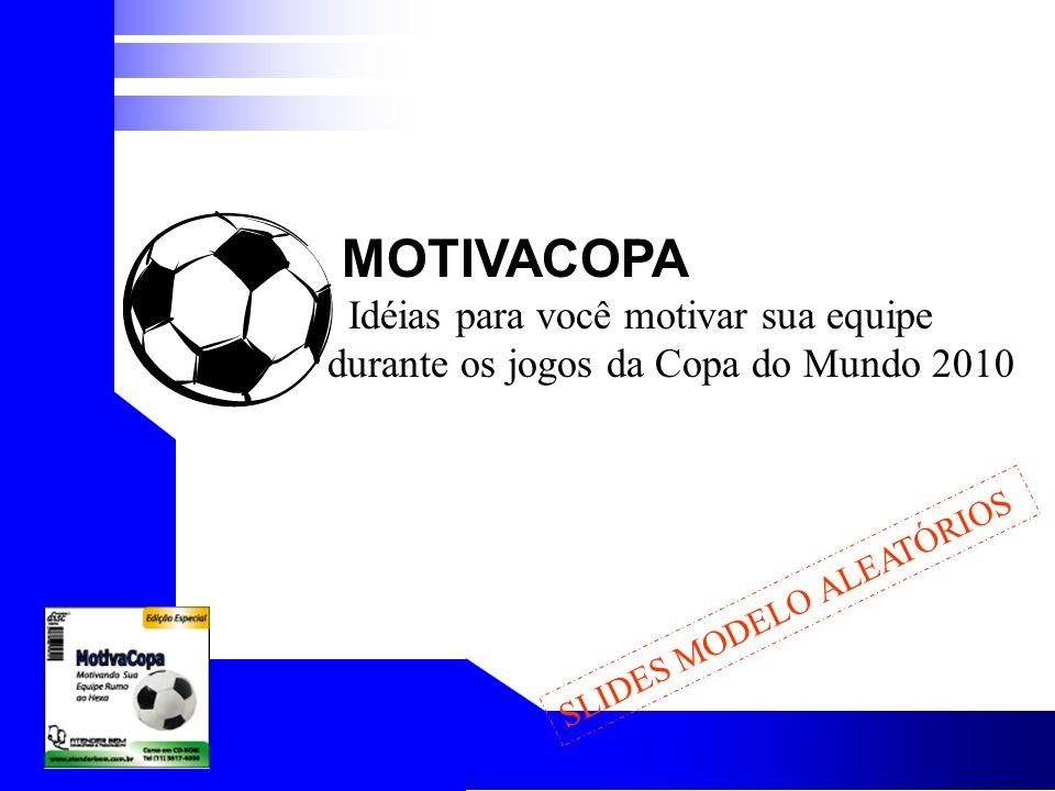 SLIDES MODELO ALEATÓRIOS MOTIVACOPA Idéias para você motivar sua equipe durante os jogos da Copa do Mundo 2010