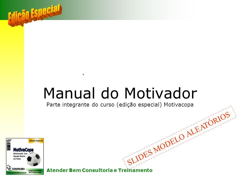 Manual do Motivador Parte integrante do curso (edição especial) Motivacopa SLIDES MODELO ALEATÓRIOS Atender Bem Consultoria e Treinamento