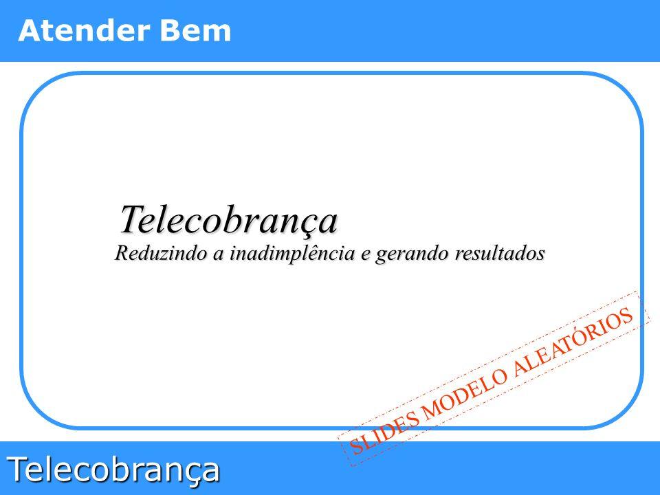 Telecobrança Atender Bem Reduzindo a inadimplência e gerando resultados Telecobrança SLIDES MODELO ALEATÓRIOS