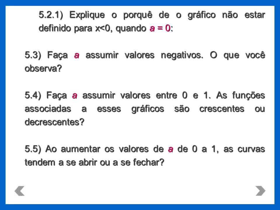 5.2.1) Explique o porquê de o gráfico não estar definido para x<0, quando a = 0: 5.3) Faça a assumir valores negativos. O que você observa? 5.4) Faça