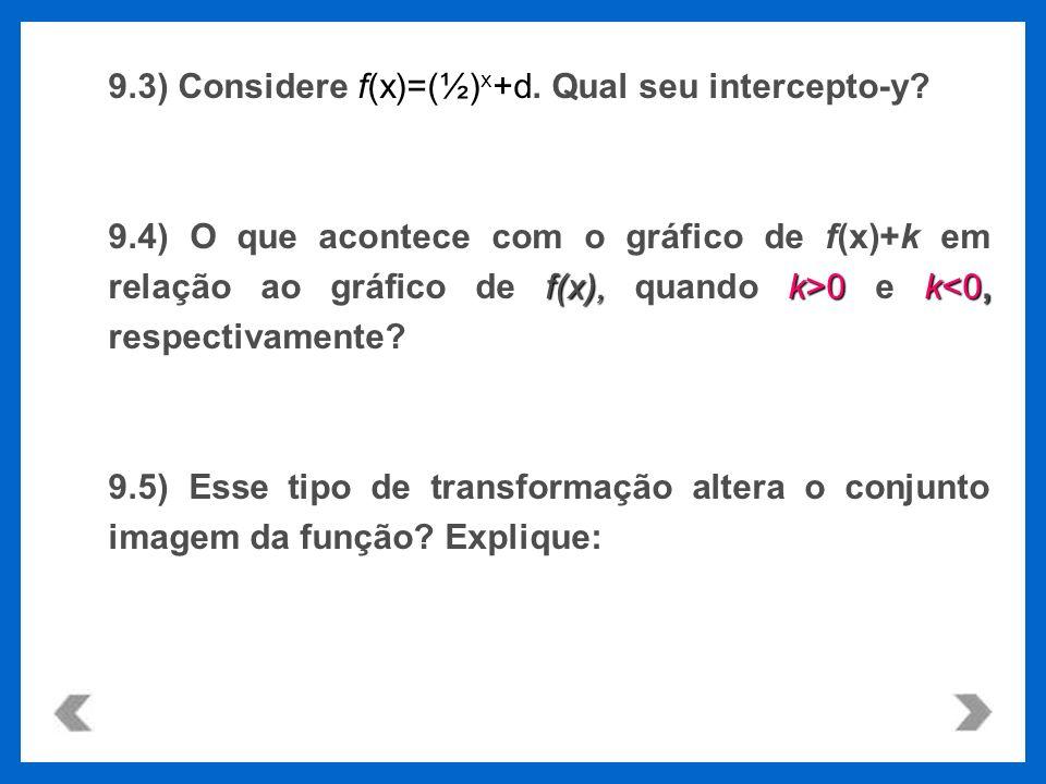 f(x)=(½) x +d 9.3) Considere f(x)=(½) x +d. Qual seu intercepto-y? f(x),k>0k 0 e k<0, respectivamente? 9.5) Esse tipo de transformação altera o conjun