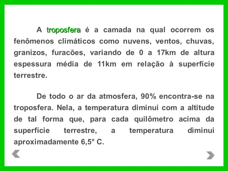 troposfera A troposfera é a camada na qual ocorrem os fenômenos climáticos como nuvens, ventos, chuvas, granizos, furacões, variando de 0 a 17km de altura espessura média de 11km em relação à superfície terrestre.