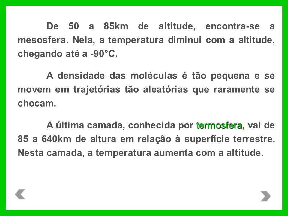 De 50 a 85km de altitude, encontra-se a mesosfera. Nela, a temperatura diminui com a altitude, chegando até a -90°C. A densidade das moléculas é tão p