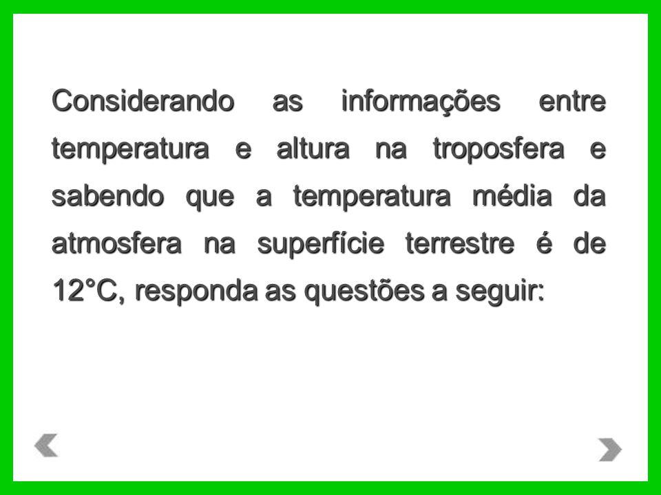 Considerando as informações entre temperatura e altura na troposfera e sabendo que a temperatura média da atmosfera na superfície terrestre é de 12°C, responda as questões a seguir: