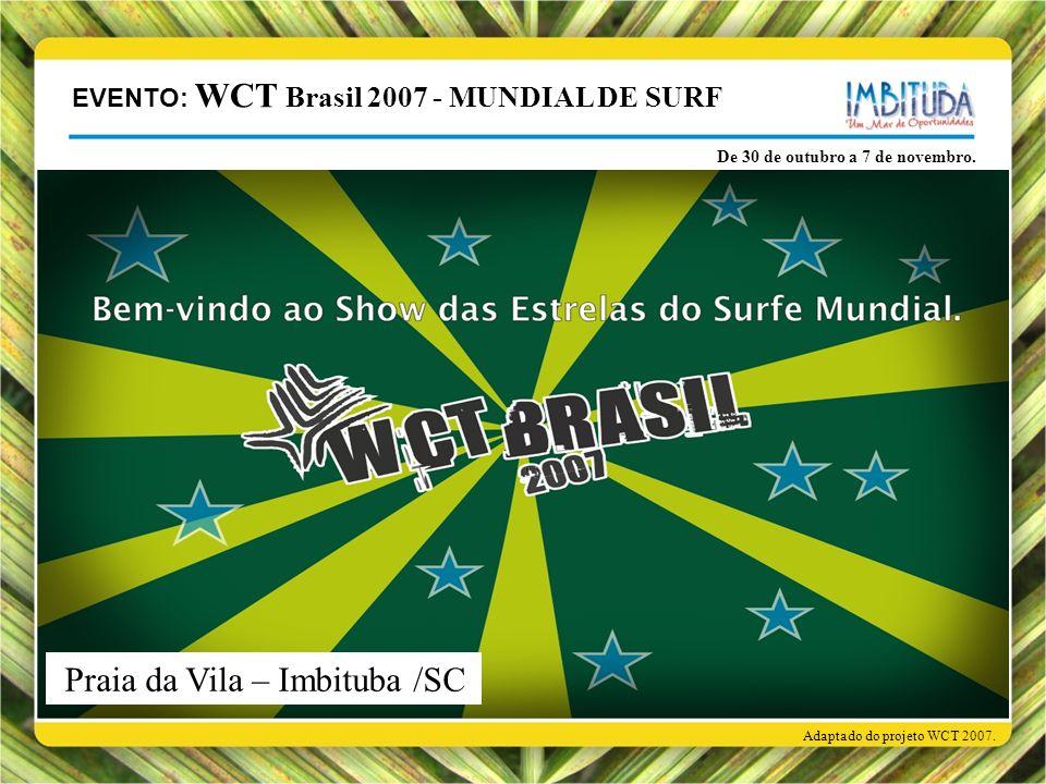 EVENTO: WCT Brasil 2007 - MUNDIAL DE SURF De 30 de outubro a 7 de novembro. Adaptado do projeto WCT 2007. Praia da Vila – Imbituba /SC