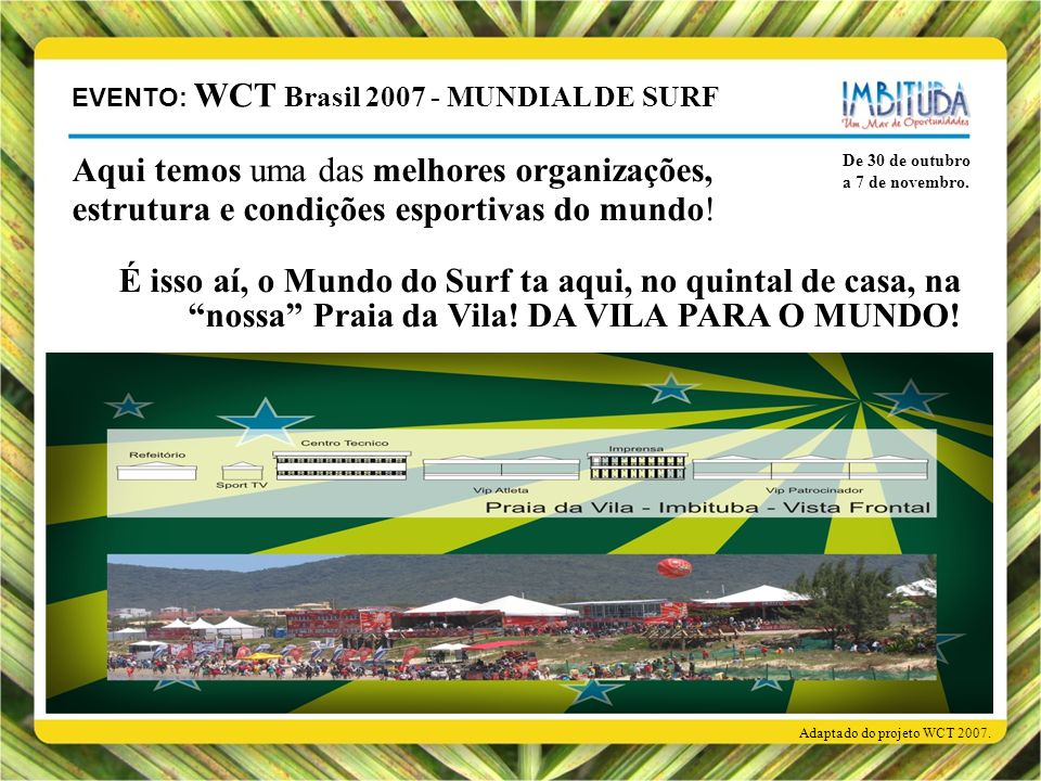 De 30 de outubro a 7 de novembro. Adaptado do projeto WCT 2007. Aqui temos uma das melhores organizações, estrutura e condições esportivas do mundo! É