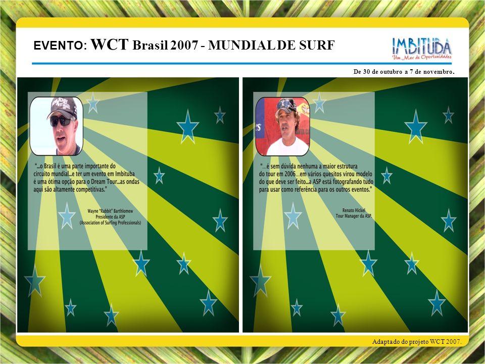 De 30 de outubro a 7 de novembro. Adaptado do projeto WCT 2007. EVENTO: WCT Brasil 2007 - MUNDIAL DE SURF