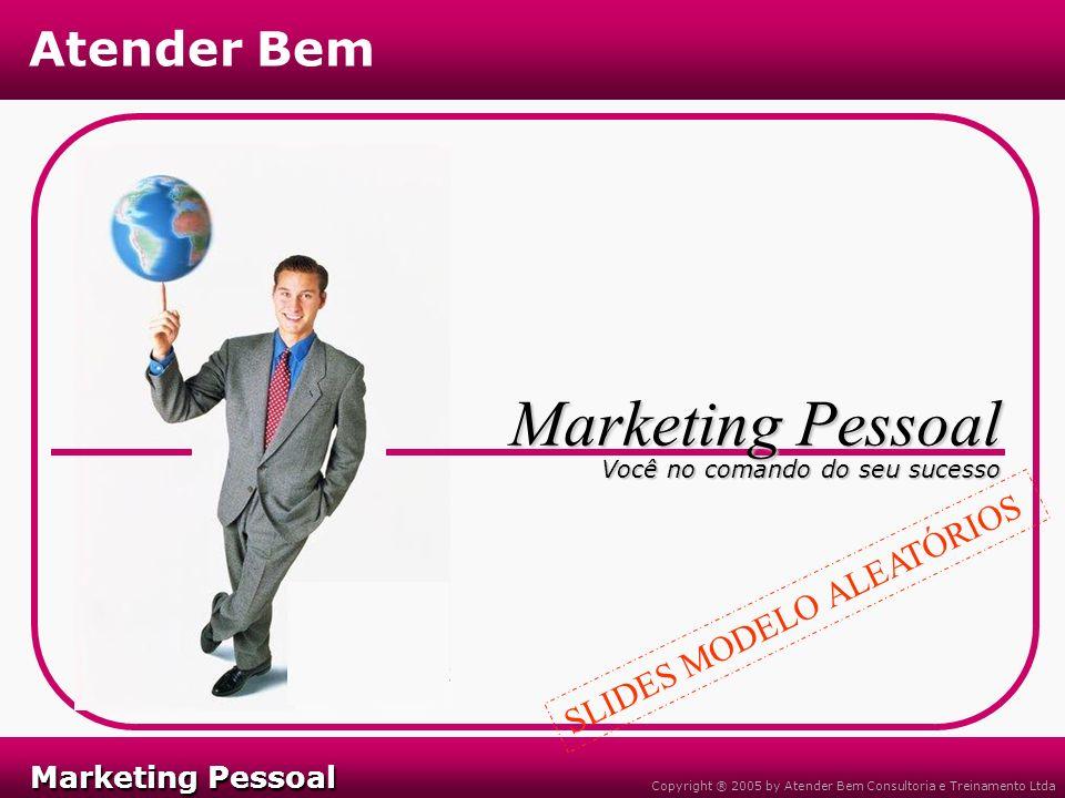 Marketing Pessoal Marketing Pessoal Atender Bem Copyright ® 2005 by Atender Bem Consultoria e Treinamento Ltda Você no comando do seu sucesso Marketing Pessoal SLIDES MODELO ALEATÓRIOS