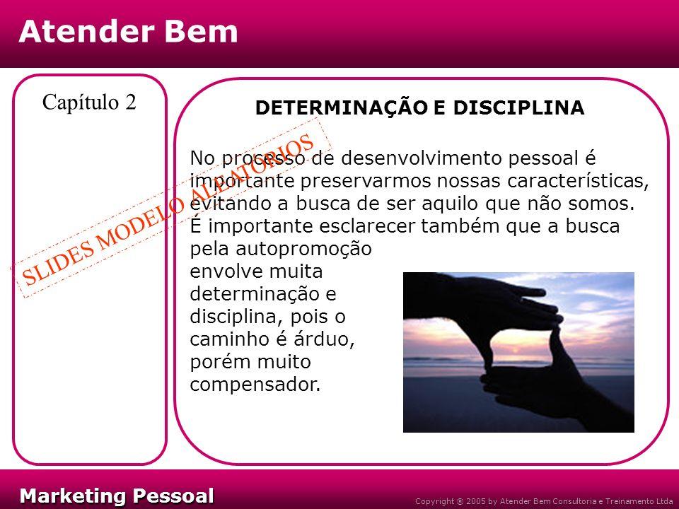 Marketing Pessoal Marketing Pessoal Atender Bem Copyright ® 2005 by Atender Bem Consultoria e Treinamento Ltda Capítulo 2 DETERMINAÇÃO E DISCIPLINA No