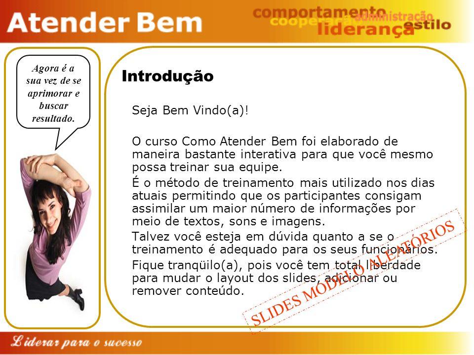 Introdução Seja Bem Vindo(a)! O curso Como Atender Bem foi elaborado de maneira bastante interativa para que você mesmo possa treinar sua equipe. É o