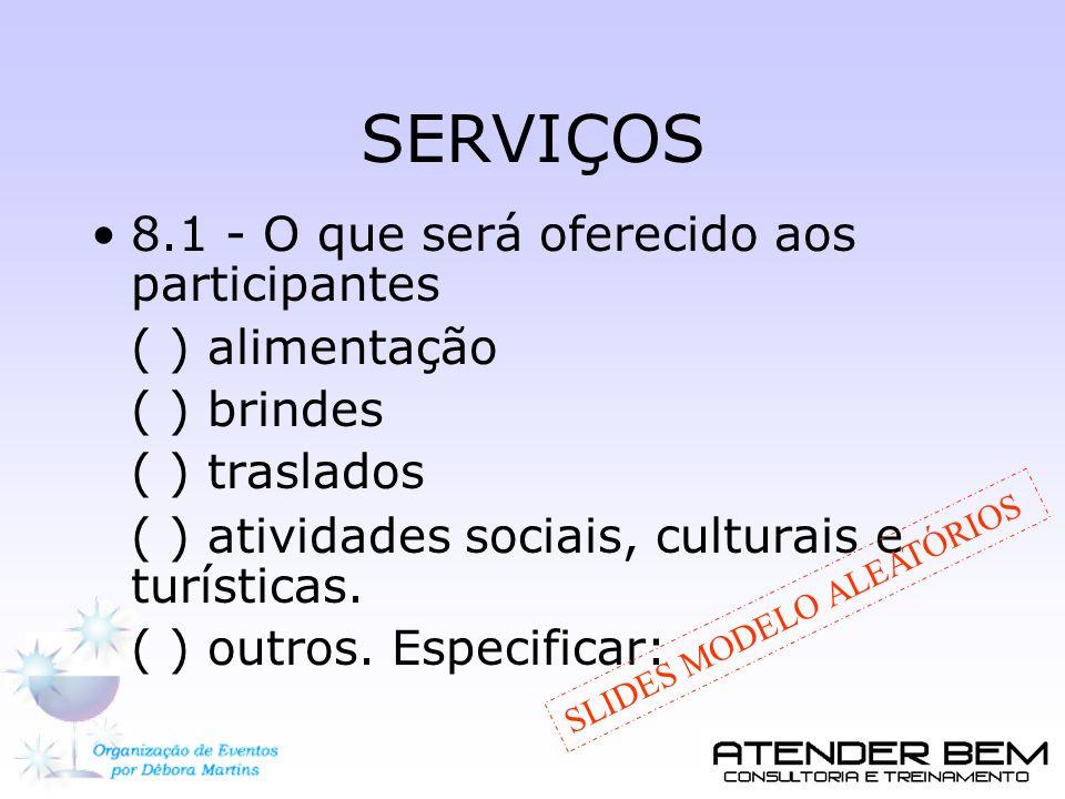 SERVIÇOS 8.1 - O que será oferecido aos participantes ( ) alimentação ( ) brindes ( ) traslados ( ) atividades sociais, culturais e turísticas. ( ) ou