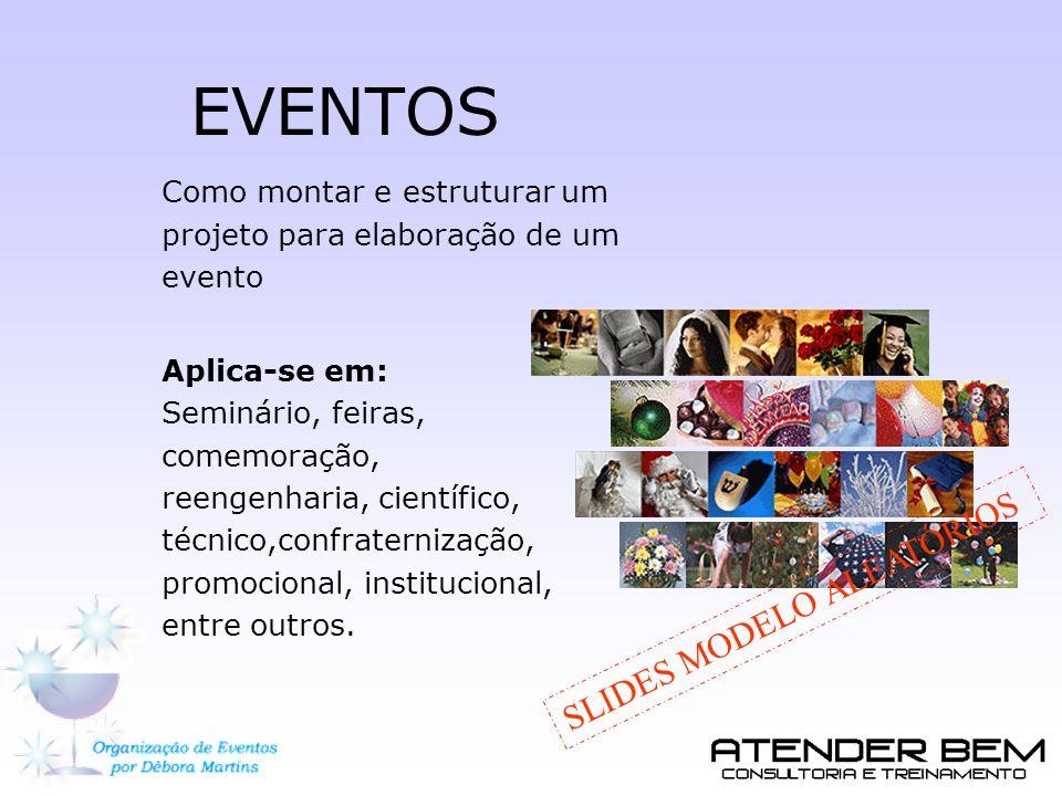 EVENTOS Como montar e estruturar um projeto para elaboração de um evento Aplica-se em: Seminário, feiras, comemoração, reengenharia, científico, técni