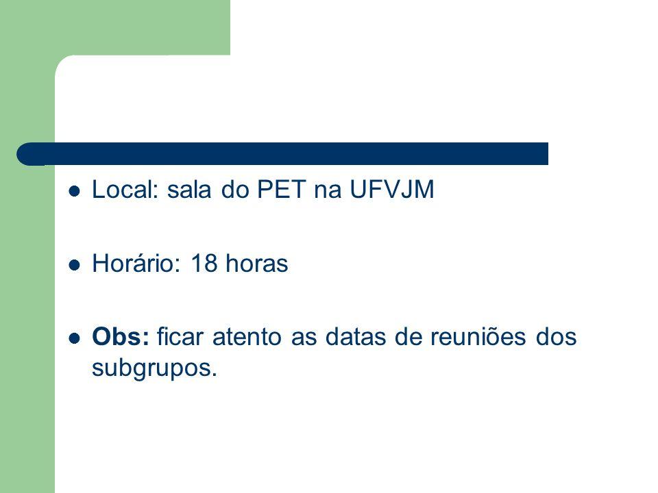 Local: sala do PET na UFVJM Horário: 18 horas Obs: ficar atento as datas de reuniões dos subgrupos.
