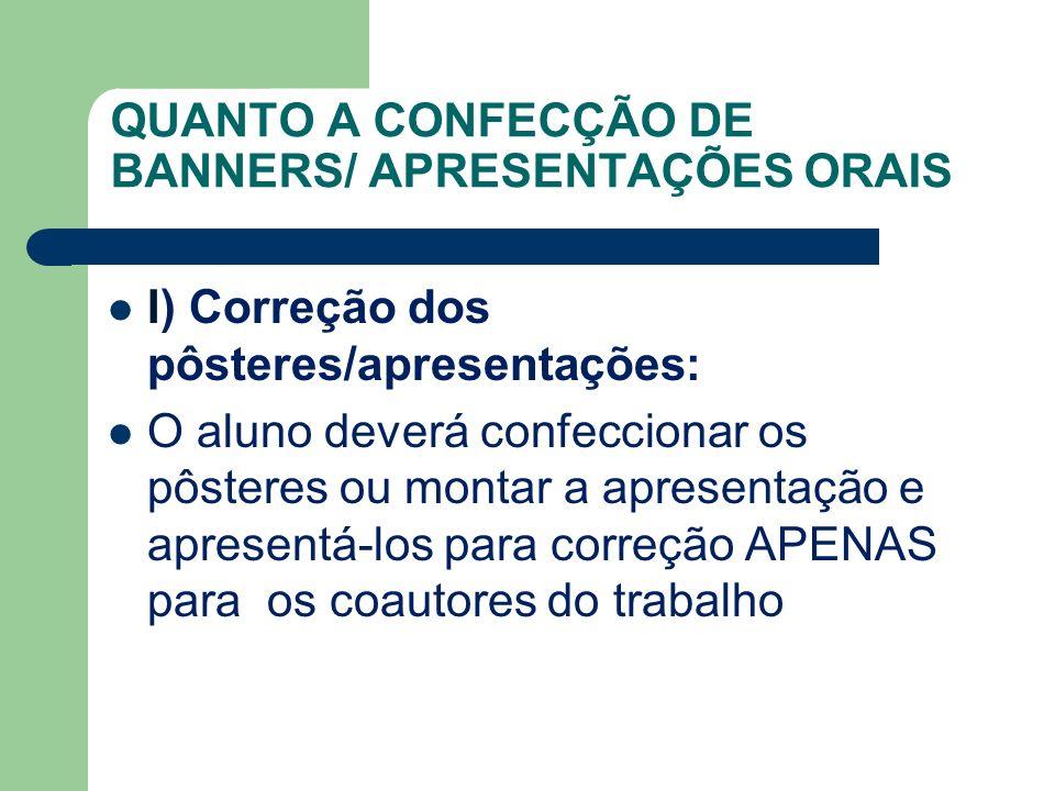 QUANTO A CONFECÇÃO DE BANNERS/ APRESENTAÇÕES ORAIS I) Correção dos pôsteres/apresentações: O aluno deverá confeccionar os pôsteres ou montar a apresen