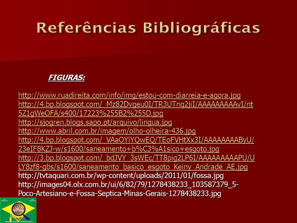 FIGURAS: http://www.ruadireita.com/info/img/estou-com-diarreia-e-agora.jpg http://4.bp.blogspot.com/_Mz82Dvgeu0I/TR3UTnq2jiI/AAAAAAAAAvI/nt 5Z1gWeOFA/s400/17223%255B2%255D.jpg http://4.bp.blogspot.com/_Mz82Dvgeu0I/TR3UTnq2jiI/AAAAAAAAAvI/nt 5Z1gWeOFA/s400/17223%255B2%255D.jpg http://sjogren.blogs.sapo.pt/arquivo/lingua.jpg http://www.abril.com.br/imagem/olho-olheira-436.jpg http://4.bp.blogspot.com/_VAaOYlYQwEQ/TEoFVHtXx3I/AAAAAAAAByU/ 23eIF8KZJ-w/s1600/saneamento+b%C3%A1sico+esgoto.jpg http://4.bp.blogspot.com/_VAaOYlYQwEQ/TEoFVHtXx3I/AAAAAAAAByU/ 23eIF8KZJ-w/s1600/saneamento+b%C3%A1sico+esgoto.jpg http://3.bp.blogspot.com/_bdJVY_3sWEc/TT8pig2LP6I/AAAAAAAAAPU/U LY8zf8-gbs/s1600/saneamento_basico_esgoto_Keiny_Andrade_AE.jpg http://3.bp.blogspot.com/_bdJVY_3sWEc/TT8pig2LP6I/AAAAAAAAAPU/U LY8zf8-gbs/s1600/saneamento_basico_esgoto_Keiny_Andrade_AE.jpghttp://tvtaquari.com.br/wp-content/uploads/2011/01/fossa.jpg http://images04.olx.com.br/ui/6/82/79/1278438233_103587379_5- Poco-Artesiano-e-Fossa-Septica-Minas-Gerais-1278438233.jpg