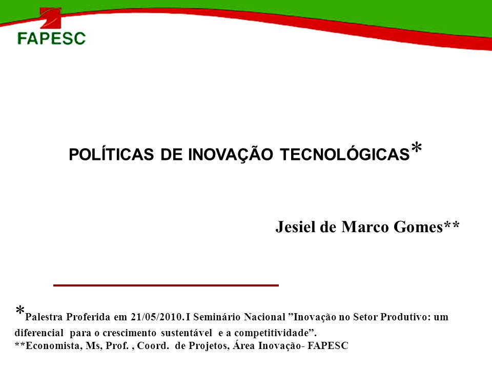 POLÍTICAS DE INOVAÇÃO TECNOLÓGICAS * Jesiel de Marco Gomes** * Palestra Proferida em 21/05/2010. I Seminário Nacional Inovação no Setor Produtivo: um