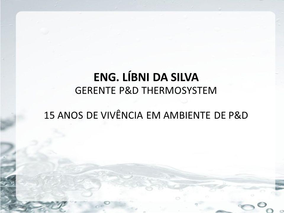 ENG. LÍBNI DA SILVA GERENTE P&D THERMOSYSTEM 15 ANOS DE VIVÊNCIA EM AMBIENTE DE P&D
