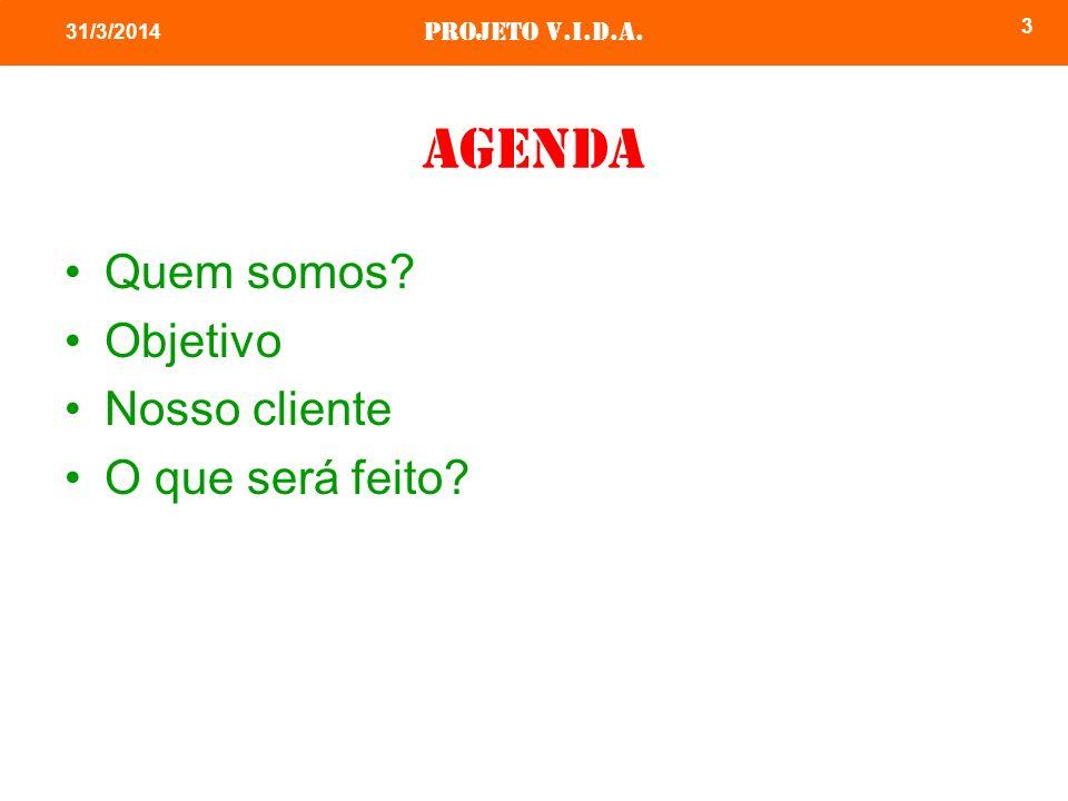Projeto v.i.d.a. 3 31/3/2014 agenda Quem somos? Objetivo Nosso cliente O que será feito?