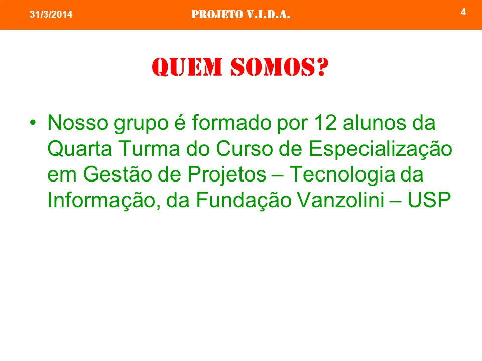 Projeto v.i.d.a. 4 31/3/2014 Quem somos? Nosso grupo é formado por 12 alunos da Quarta Turma do Curso de Especialização em Gestão de Projetos – Tecnol