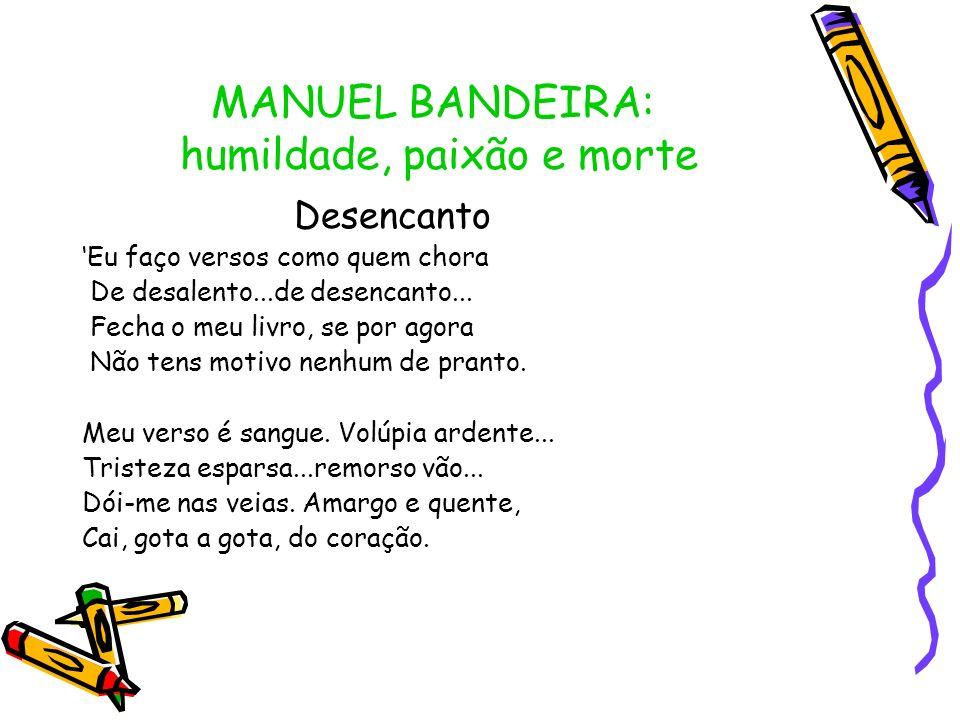 MANUEL BANDEIRA: humildade, paixão e morte Desencanto Eu faço versos como quem chora De desalento...de desencanto... Fecha o meu livro, se por agora N