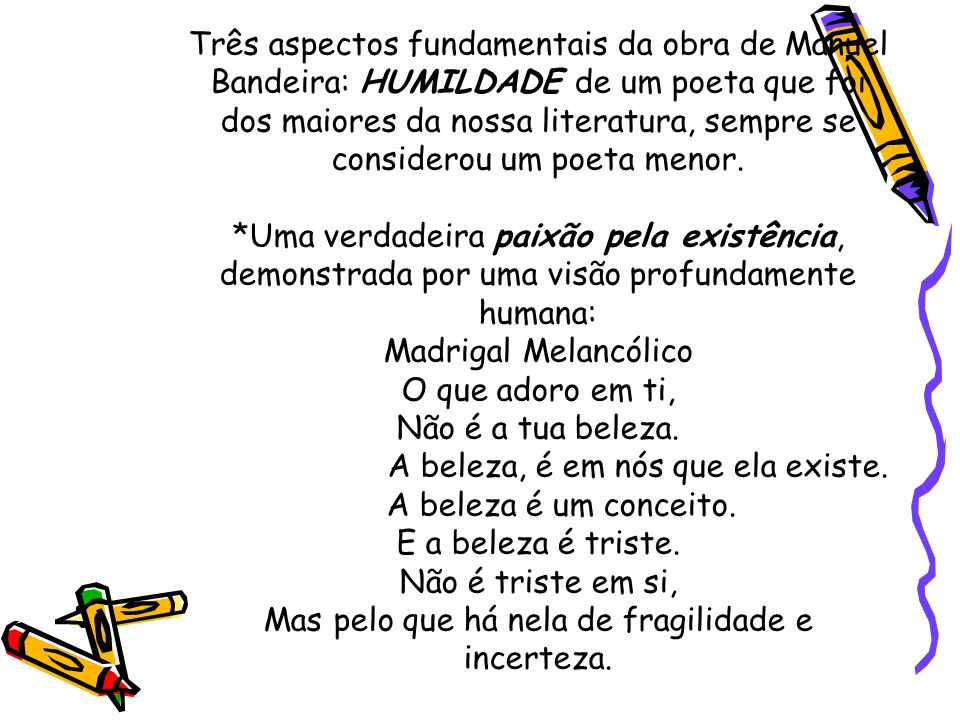 Três aspectos fundamentais da obra de Manuel Bandeira: HUMILDADE de um poeta que foi dos maiores da nossa literatura, sempre se considerou um poeta me