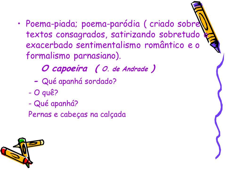 Poema-piada; poema-paródia ( criado sobre textos consagrados, satirizando sobretudo o exacerbado sentimentalismo romântico e o formalismo parnasiano).